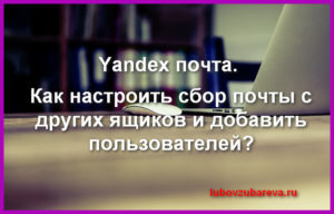 как добавить несколько почт в яндекс ящик настроить сбор писем yandex Любовь Зубарева 10